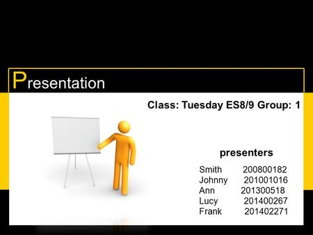 P resentation Class: Tuesday ES8/9 Group: 1 presenters Smith 200800182 Johnny 201001016 Ann 201300518 Lucy a 201400267 Frank w 201402271.