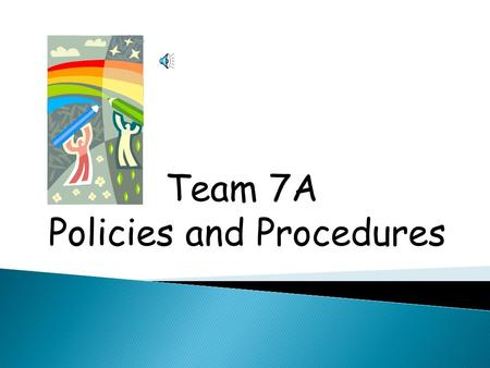 Team 7A Policies and Procedures 1. We are responsible for one another, so we must protect all classmates. 2. We are here to gain knowledge, so we must.