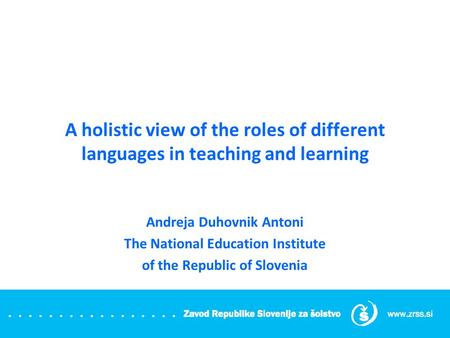 A holistic view of the roles of different languages in teaching and learning Andreja Duhovnik Antoni The National Education Institute of the Republic of.