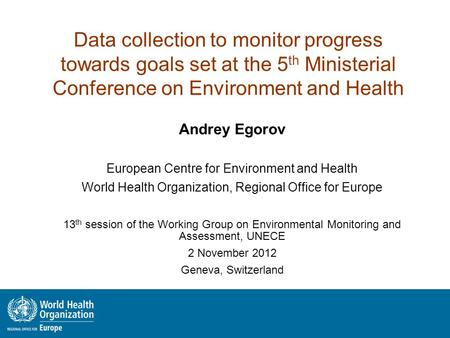 Data collection to monitor progress towards goals set at the 5 th Ministerial Conference on Environment and Health Andrey Egorov European Centre for Environment.