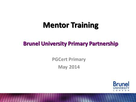 Mentor Training Brunel University Primary Partnership PGCert Primary May 2014.