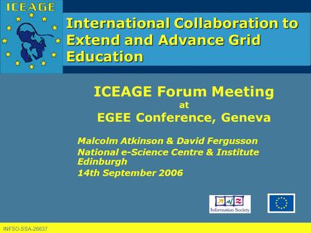 INFSO-SSA-26637 International Collaboration to Extend and Advance Grid Education ICEAGE Forum Meeting at EGEE Conference, Geneva Malcolm Atkinson & David.