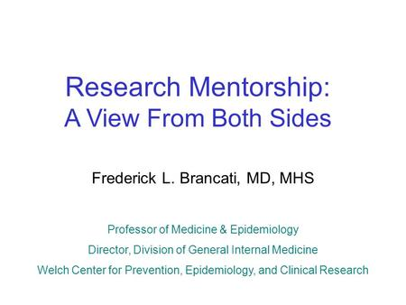 Research Mentorship: A View From Both Sides Frederick L. Brancati, MD, MHS Professor of Medicine & Epidemiology Director, Division of General Internal.