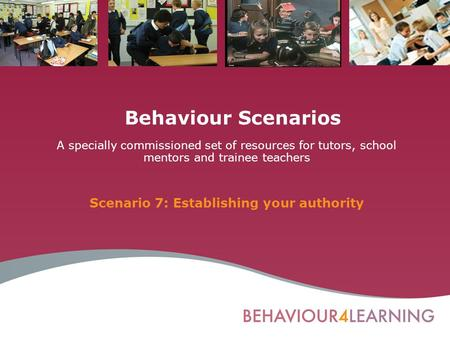 Behaviour Scenarios A specially commissioned set of resources for tutors, school mentors and trainee teachers Scenario 7: Establishing your authority.