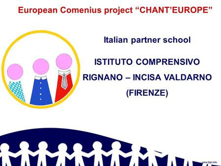 "European Comenius project ""CHANT'EUROPE"" Italian partner school ISTITUTO COMPRENSIVO RIGNANO – INCISA VALDARNO (FIRENZE)"