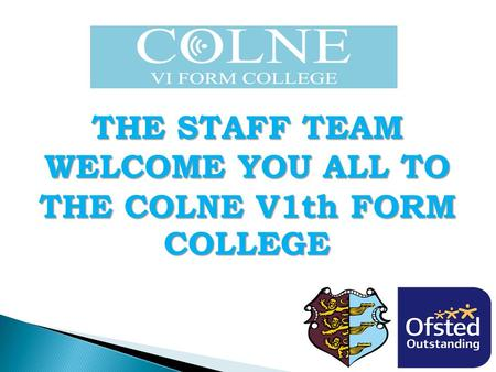 THE STAFF TEAM WELCOME YOU ALL TO THE COLNE V1th FORM COLLEGE.