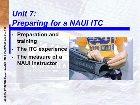 Unit 7- PREPARING FOR A NAUI INSTRUCTOR TRAINING COURSE Unit 7: Preparing for a NAUI ITC Preparation and training The ITC experience The measure of a NAUI.