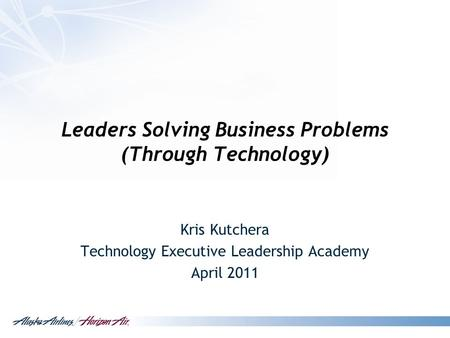 Leaders Solving Business Problems (Through Technology) Kris Kutchera Technology Executive Leadership Academy April 2011.