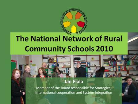 The National Network of Rural Community Schools 2010 Jan Fiala Member of the Board responsible for Strategies, International cooperation and System Integration.