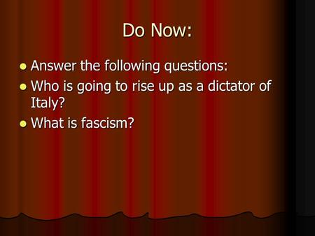 Do Now: Answer the following questions: Answer the following questions: Who is going to rise up as a dictator of Italy? Who is going to rise up as a dictator.
