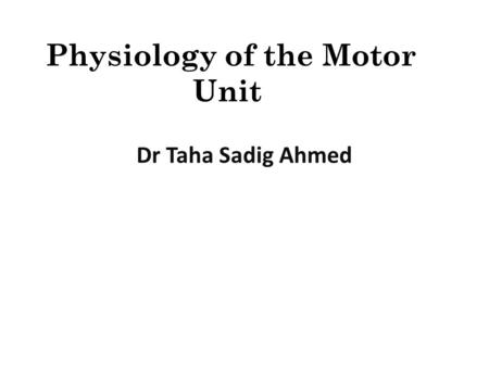 Physiology of the Motor Unit Dr Taha Sadig Ahmed.