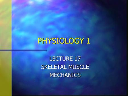 PHYSIOLOGY 1 LECTURE 17 SKELETAL MUSCLE MECHANICS.