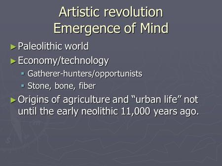 Artistic revolution Emergence of Mind ► Paleolithic world ► Economy/technology  Gatherer-hunters/opportunists  Stone, bone, fiber ► Origins of agriculture.