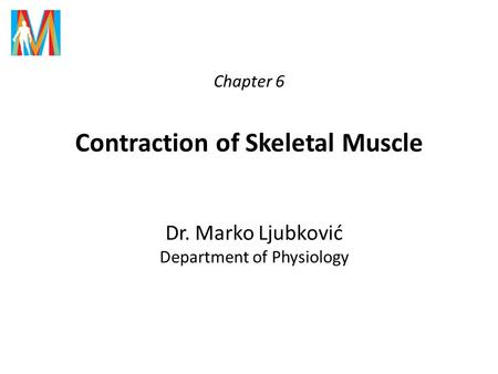 Chapter 6 Contraction of Skeletal Muscle Dr. Marko Ljubković Department of Physiology.