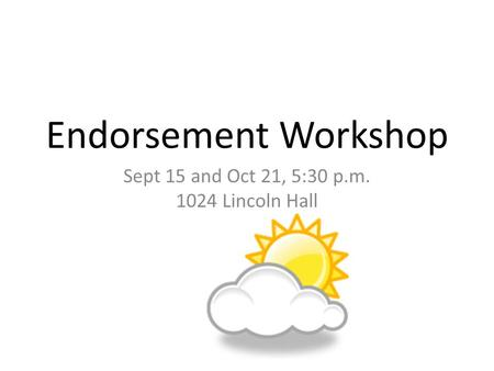 Endorsement Workshop Sept 15 and Oct 21, 5:30 p.m. 1024 Lincoln Hall.