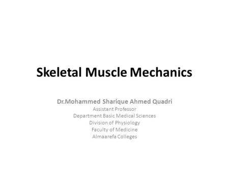 Skeletal Muscle Mechanics Dr.Mohammed Sharique Ahmed Quadri Assistant Professor Department Basic Medical Sciences Division of Physiology Faculty of Medicine.