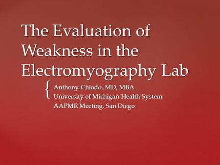 { The Evaluation of Weakness in the Electromyography Lab Anthony Chiodo, MD, MBA University of Michigan Health System AAPMR Meeting, San Diego.