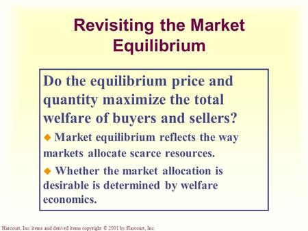 Harcourt, Inc. items and derived items copyright © 2001 by Harcourt, Inc. Revisiting the Market Equilibrium Do the equilibrium price and quantity maximize.