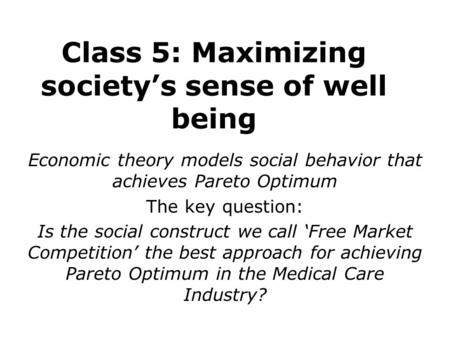 Class 5: Maximizing society's sense of well being Economic theory models social behavior that achieves Pareto Optimum The key question: Is the social construct.