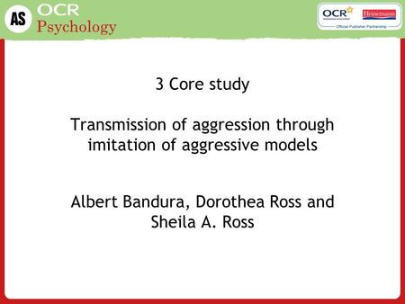 Psychology 3 Core study Transmission of aggression through imitation of aggressive models Albert Bandura, Dorothea Ross and Sheila A. Ross.