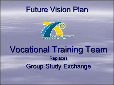 Future Vision Plan Vocational Training Team Replaces Group Study Exchange.
