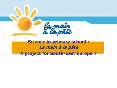 Science in primary school : La main à la pâte A project for South-East Europe ?