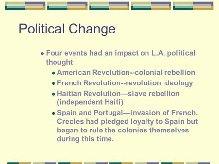 Political Change Four events had an impact on L.A. political thought American Revolution--colonial rebellion French Revolution--revolution ideology Haitian.