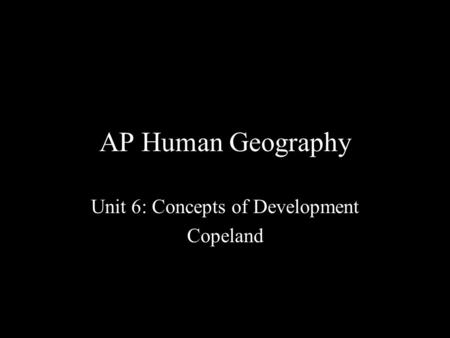 AP Human Geography Unit 6: Concepts of Development Copeland.