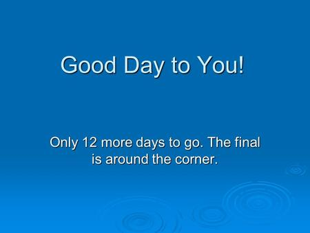 Good Day to You! Only 12 more days to go. The final is around the corner.
