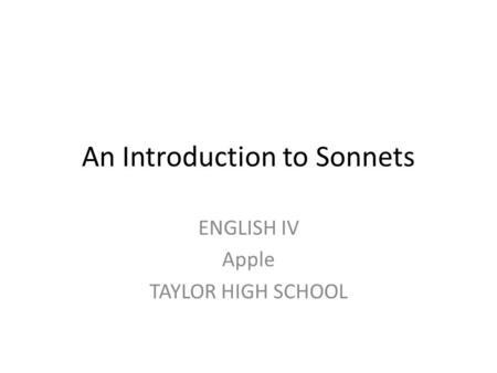 An Introduction to Sonnets ENGLISH IV Apple TAYLOR HIGH SCHOOL.