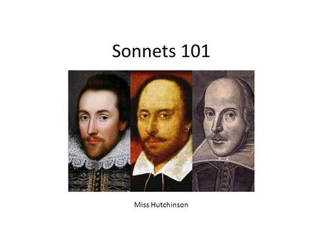 Sonnets 101 Miss Hutchinson. Breaking Down Sonnet 18 Shall I compare thee to a summer's day? Thou art more lovely and more temperate: Rough winds do shake.