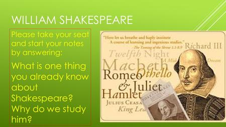 WILLIAM SHAKESPEARE Please take your seat and start your notes by answering: What is one thing you already know about Shakespeare? Why do we study him?