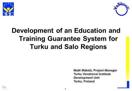 Lucy Volosatova 1 Development of an Education and Training Guarantee System for Turku and Salo Regions Matti Mäkelä, Project Manager Turku Vocational Institute.