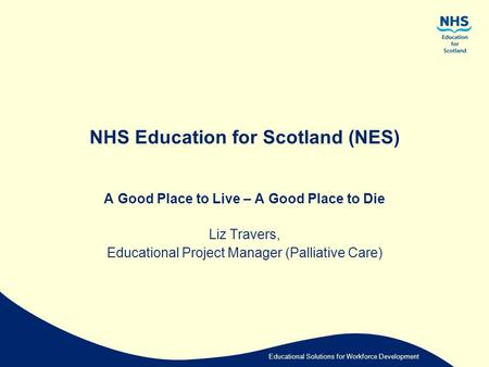 Educational Solutions for Workforce Development NHS Education for Scotland (NES) A Good Place to Live – A Good Place to Die Liz Travers, Educational Project.