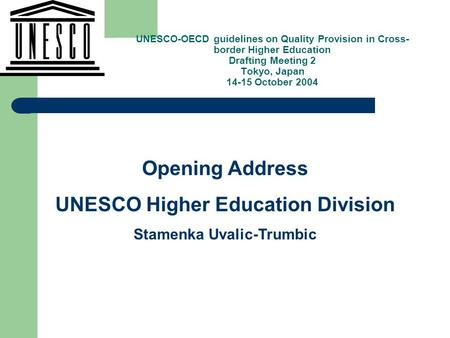 , Opening Address UNESCO Higher Education Division Stamenka Uvalic-Trumbic UNESCO-OECD guidelines on Quality Provision in Cross- border Higher Education.