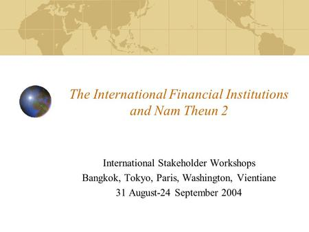The International Financial Institutions and Nam Theun 2 International Stakeholder Workshops Bangkok, Tokyo, Paris, Washington, Vientiane 31 August-24.