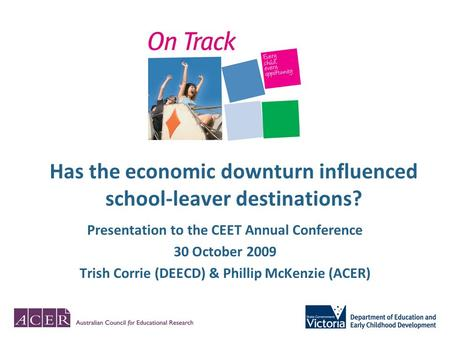 Has the economic downturn influenced school-leaver destinations? Presentation to the CEET Annual Conference 30 October 2009 Trish Corrie (DEECD) & Phillip.