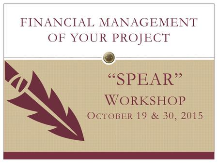 """SPEAR"" W ORKSHOP O CTOBER 19 & 30, 2015 FINANCIAL MANAGEMENT OF YOUR PROJECT."