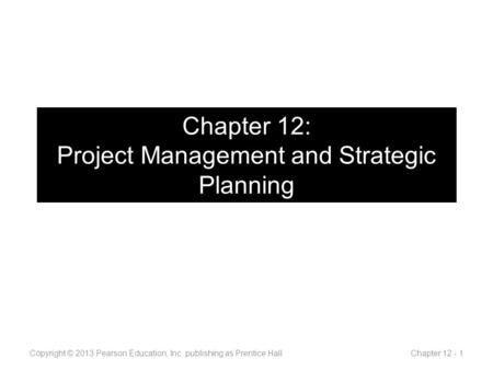 Chapter 12: Project Management and Strategic Planning Copyright © 2013 Pearson Education, Inc. publishing as Prentice Hall Chapter 12 - 1.
