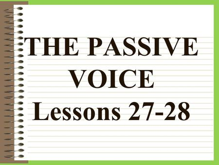 "THE PASSIVE VOICE Lessons 27-28 Passive voice does NOT mean ""past tense."" There are 2 voices of verbs in Latin: –Active voice –Passive voice."