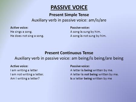PASSIVE VOICE Present Simple Tense Auxiliary verb in passive voice: am/is/are Present Continuous Tense Auxiliary verb in passive voice: am being/is being/are.