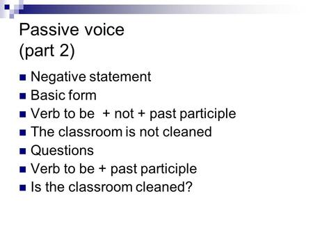 Passive voice (part 2) Negative statement Basic form Verb to be + not + past participle The classroom is not cleaned Questions Verb to be + past participle.