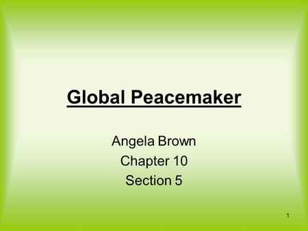 Global Peacemaker Angela Brown Chapter 10 Section 5 1.