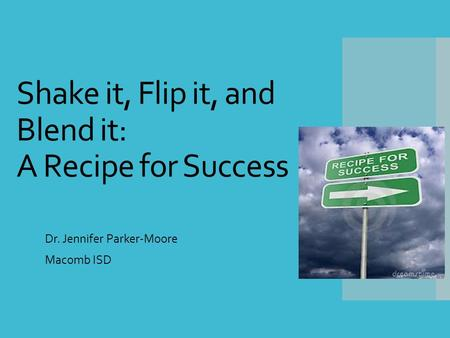 Shake it, Flip it, and Blend it: A Recipe for Success Dr. Jennifer Parker-Moore Macomb ISD.
