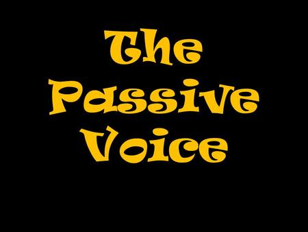 The Passive Voice. We already know this, don't we?