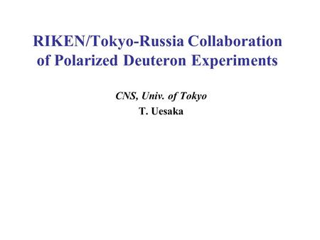 RIKEN/Tokyo-Russia Collaboration of Polarized Deuteron Experiments CNS, Univ. of Tokyo T. Uesaka.