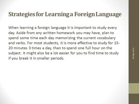 Strategies for Learning a Foreign Language When learning a foreign language it is important to study every day. Aside from any written homework you may.