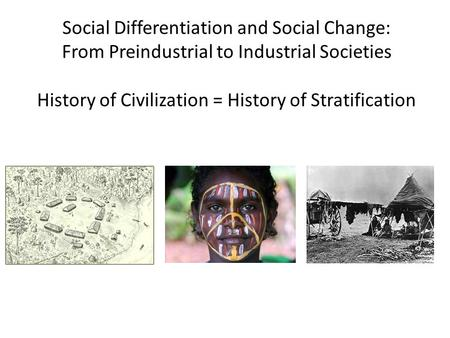 Social Differentiation and Social Change: From Preindustrial to Industrial Societies History of Civilization = History of Stratification.