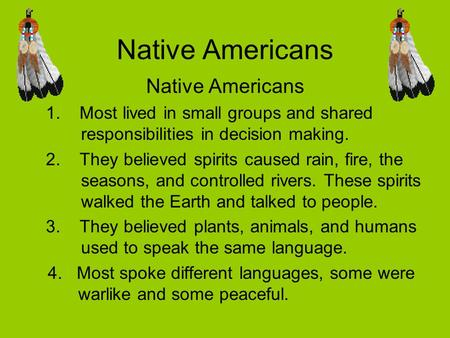 Native Americans 1. Most lived in small groups and shared responsibilities in decision making. 2. They believed spirits caused rain, fire, the seasons,