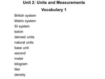Unit 2: Units and Measurements Vocabulary 1 British system Metric system SI system kelvin derived units natural units base unit second meter kilogram liter.